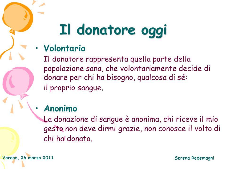 Varese, 26 marzo 2011 Serena Redemagni Il donatore oggi Volontario Il donatore rappresenta quella parte della popolazione sana, che volontariamente decide di donare per chi ha bisogno, qualcosa di sé: il proprio sangue.