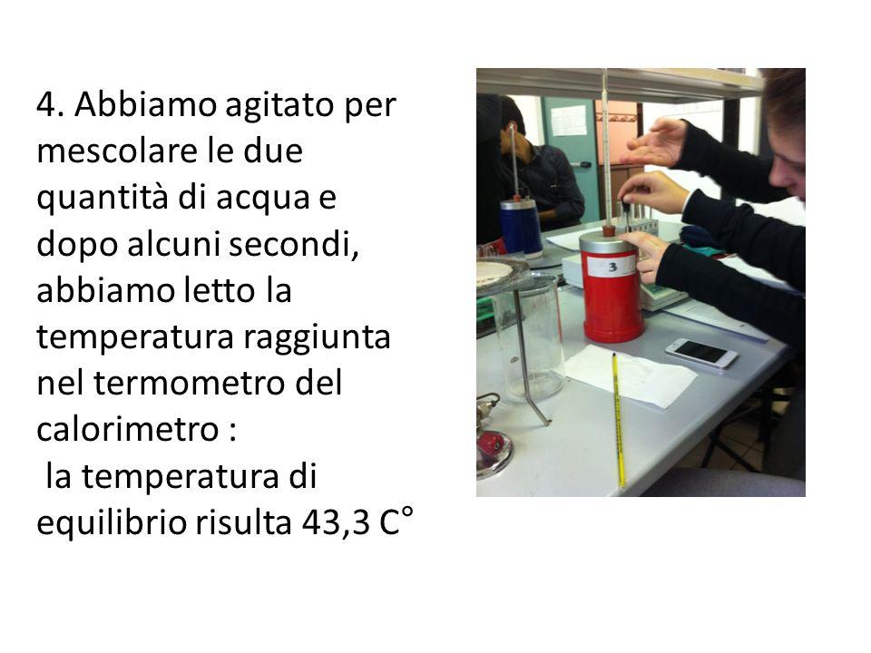 4. Abbiamo agitato per mescolare le due quantità di acqua e dopo alcuni secondi, abbiamo letto la temperatura raggiunta nel termometro del calorimetro