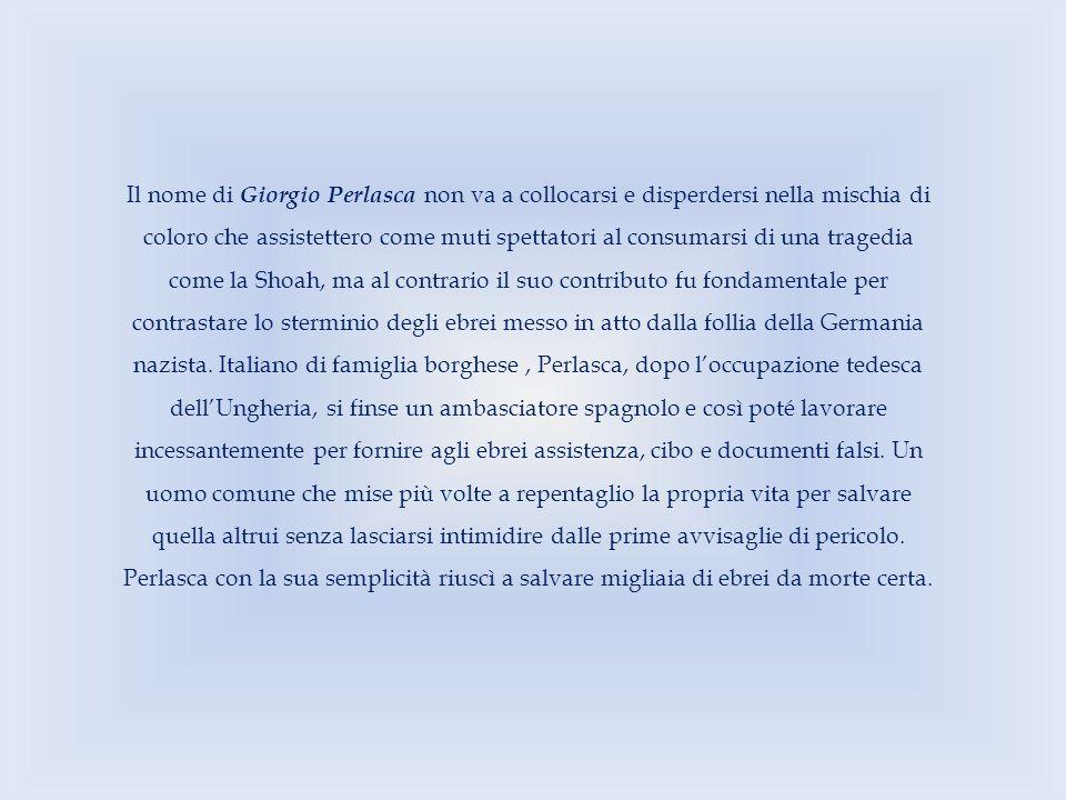 Il nome di Giorgio Perlasca non va a collocarsi e disperdersi nella mischia di coloro che assistettero come muti spettatori al consumarsi di una trage