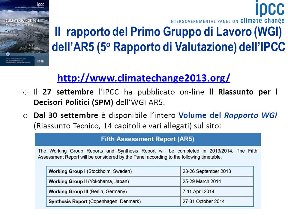 Il rapporto del Primo Gruppo di Lavoro (WGI) dellAR5 (5 o Rapporto di Valutazione) dellIPCC http://www.climatechange2013.org/ o Il 27 settembre lIPCC ha pubblicato on-line il Riassunto per i Decisori Politici (SPM) dellWGI AR5.