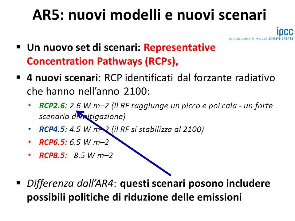 AR5: nuovi modelli e nuovi scenari Un nuovo set di scenari: Representative Concentration Pathways (RCPs), 4 nuovi scenari: RCP identificati dal forzante radiativo che hanno nellanno 2100: RCP2.6: 2.6 W m–2 (il RF raggiunge un picco e poi cala - un forte scenario di mitigazione) RCP4.5: 4.5 W m–2 (il RF si stabilizza al 2100) RCP6.5: 6.5 W m–2 RCP8.5: 8.5 W m–2 Differenza dallAR4: questi scenari posono includere possibili politiche di riduzione delle emissioni