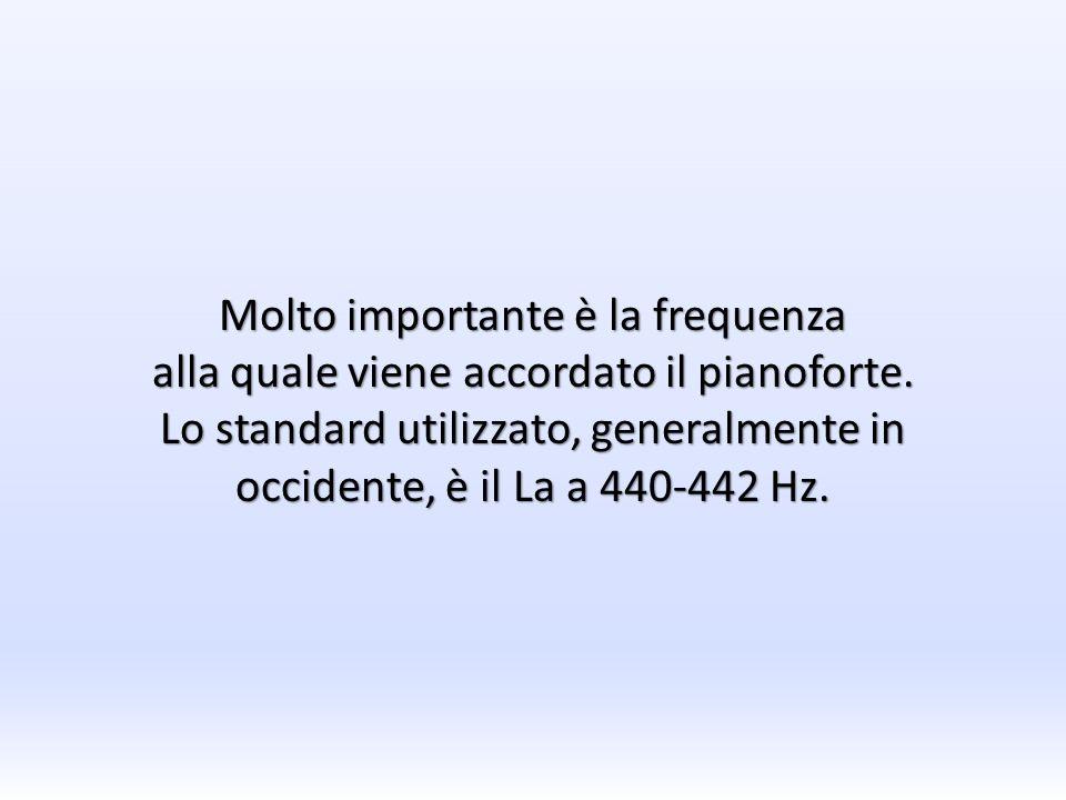 Molto importante è la frequenza alla quale viene accordato il pianoforte. Lo standard utilizzato, generalmente in occidente, è il La a 440-442 Hz.
