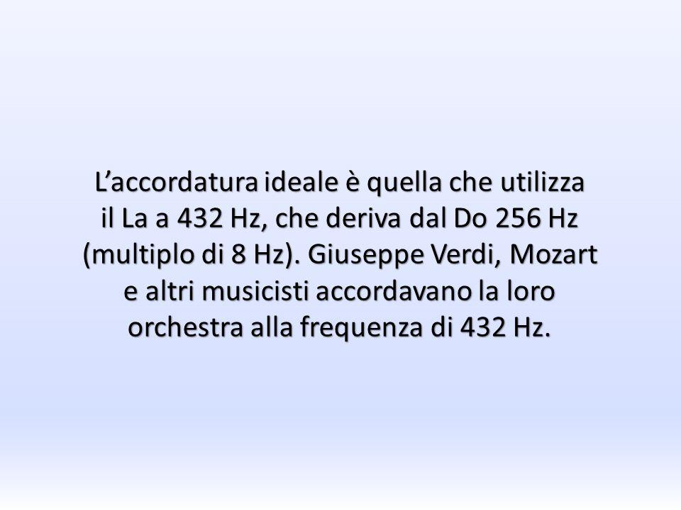 Laccordatura ideale è quella che utilizza il La a 432 Hz, che deriva dal Do 256 Hz (multiplo di 8 Hz). Giuseppe Verdi, Mozart e altri musicisti accord