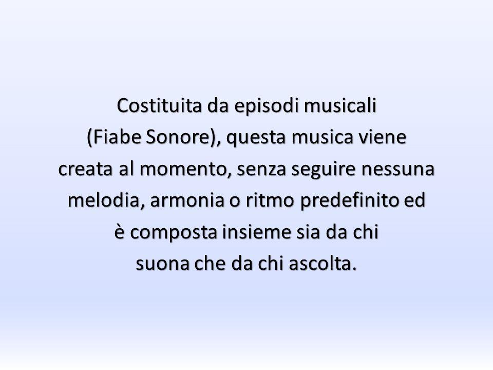 Costituita da episodi musicali (Fiabe Sonore), questa musica viene creata al momento, senza seguire nessuna melodia, armonia o ritmo predefinito ed è
