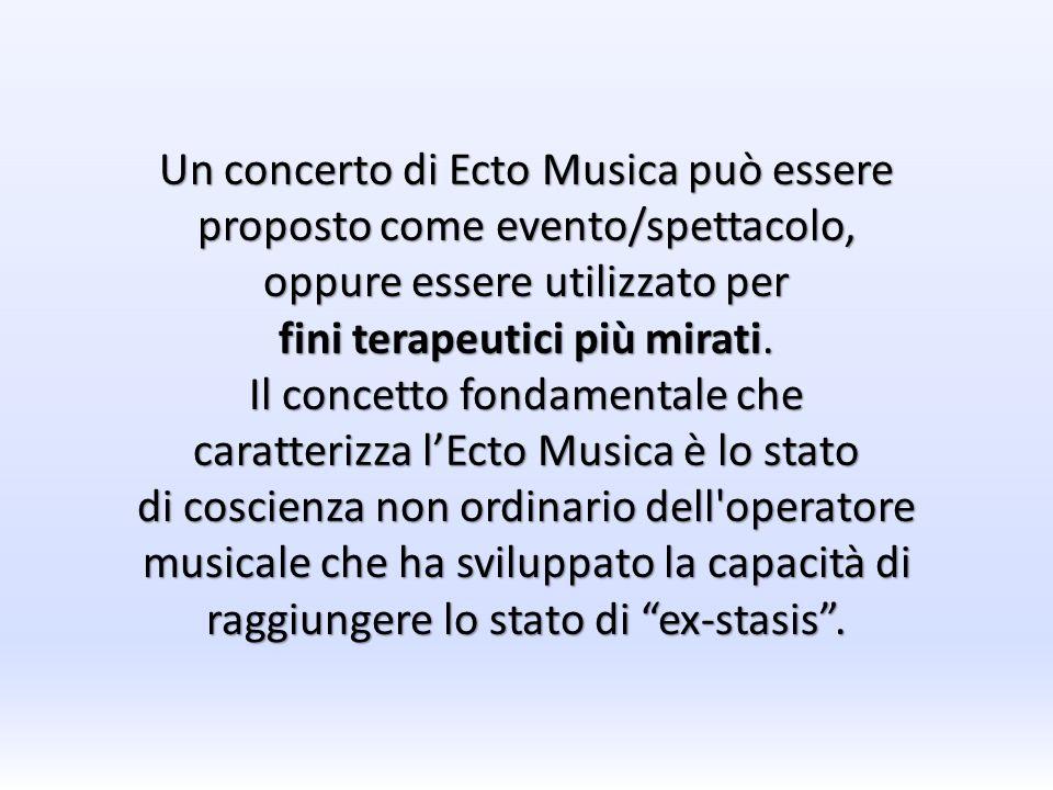 Un concerto di Ecto Musica può essere proposto come evento/spettacolo, oppure essere utilizzato per fini terapeutici più mirati. Il concetto fondament