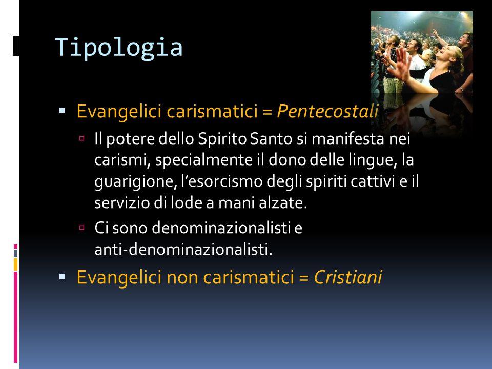 Tipologia Evangelici carismatici = Pentecostali Il potere dello Spirito Santo si manifesta nei carismi, specialmente il dono delle lingue, la guarigione, lesorcismo degli spiriti cattivi e il servizio di lode a mani alzate.