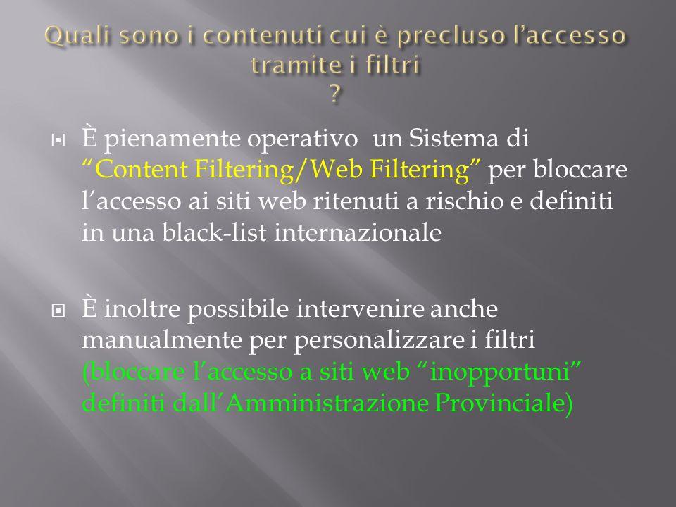 È pienamente operativo un Sistema di Content Filtering/Web Filtering per bloccare laccesso ai siti web ritenuti a rischio e definiti in una black-list internazionale È inoltre possibile intervenire anche manualmente per personalizzare i filtri (bloccare laccesso a siti web inopportuni definiti dallAmministrazione Provinciale)