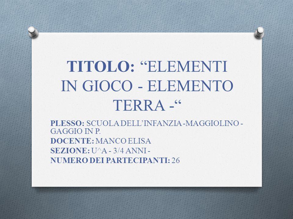 TITOLO: ELEMENTI IN GIOCO - ELEMENTO TERRA - PLESSO: SCUOLA DELLINFANZIA -MAGGIOLINO - GAGGIO IN P.