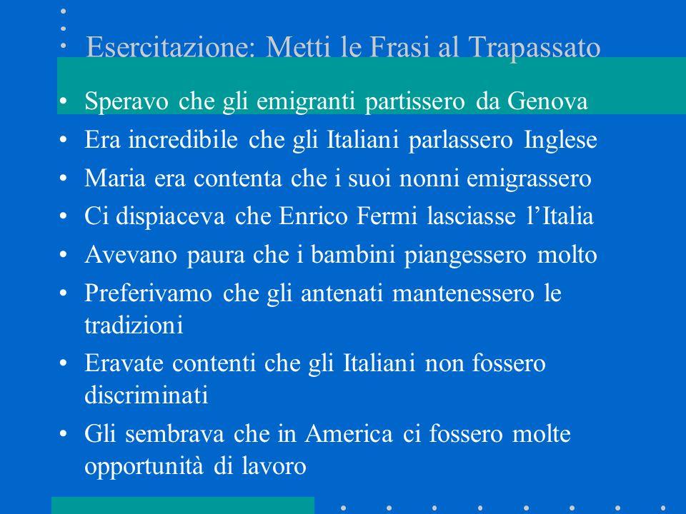 Esercitazione: Metti le Frasi al Trapassato Speravo che gli emigranti partissero da Genova Era incredibile che gli Italiani parlassero Inglese Maria e