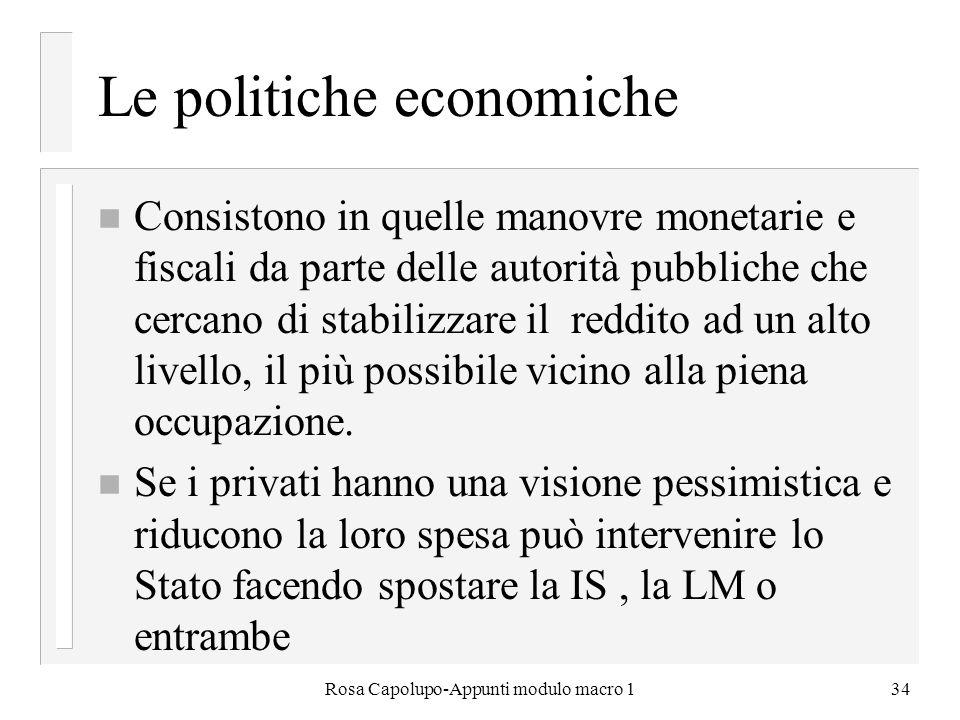 Rosa Capolupo-Appunti modulo macro 134 Le politiche economiche n Consistono in quelle manovre monetarie e fiscali da parte delle autorità pubbliche ch