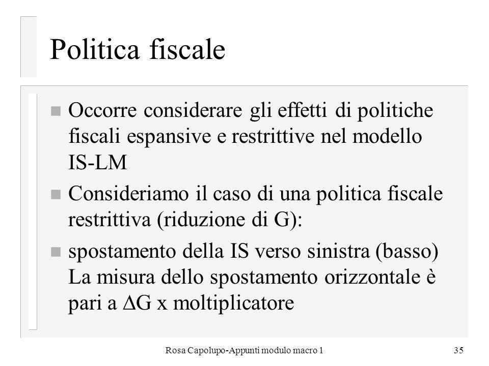 Rosa Capolupo-Appunti modulo macro 135 Politica fiscale n Occorre considerare gli effetti di politiche fiscali espansive e restrittive nel modello IS-