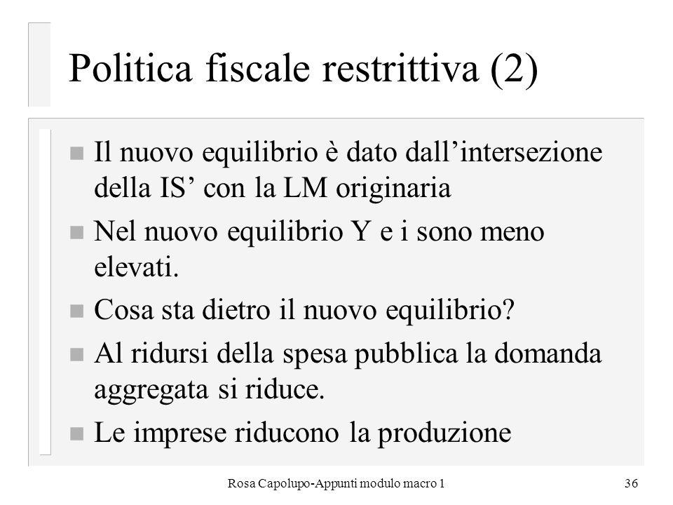 Rosa Capolupo-Appunti modulo macro 136 Politica fiscale restrittiva (2) n Il nuovo equilibrio è dato dallintersezione della IS con la LM originaria n