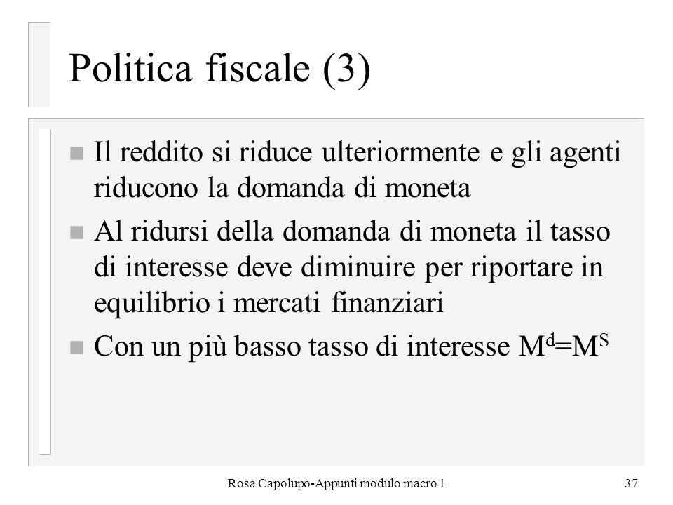 Rosa Capolupo-Appunti modulo macro 137 Politica fiscale (3) n Il reddito si riduce ulteriormente e gli agenti riducono la domanda di moneta n Al ridur