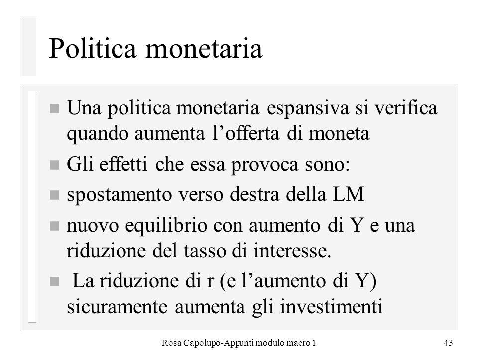Rosa Capolupo-Appunti modulo macro 143 Politica monetaria n Una politica monetaria espansiva si verifica quando aumenta lofferta di moneta n Gli effet