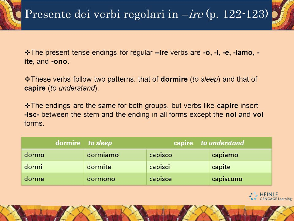 The present tense endings for regular –ire verbs are -o, -i, -e, -iamo, - ite, and -ono. These verbs follow two patterns: that of dormire (to sleep) a