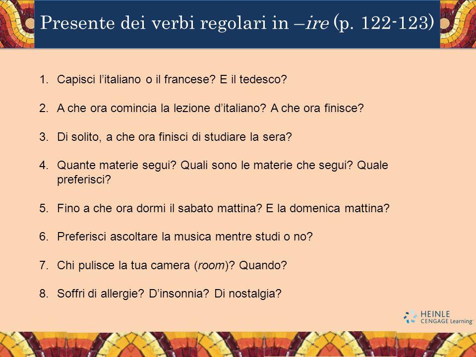 Presente dei verbi regolari in –ire (p. 122-123) 1.Capisci litaliano o il francese? E il tedesco? 2.A che ora comincia la lezione ditaliano? A che ora