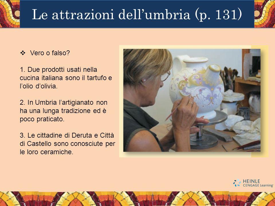 Le attrazioni dellumbria (p. 131) Vero o falso? 1. Due prodotti usati nella cucina italiana sono il tartufo e lolio dolivia. 2. In Umbria lartigianato