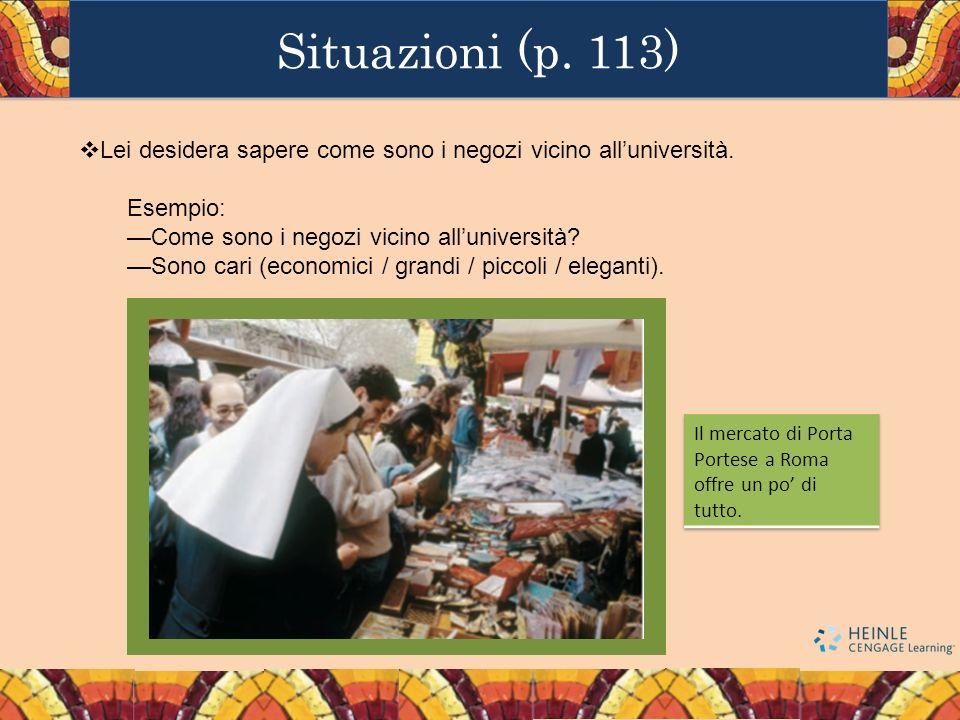 Situazioni (p. 113) Lei desidera sapere come sono i negozi vicino alluniversità. Esempio: Come sono i negozi vicino alluniversità? Sono cari (economic