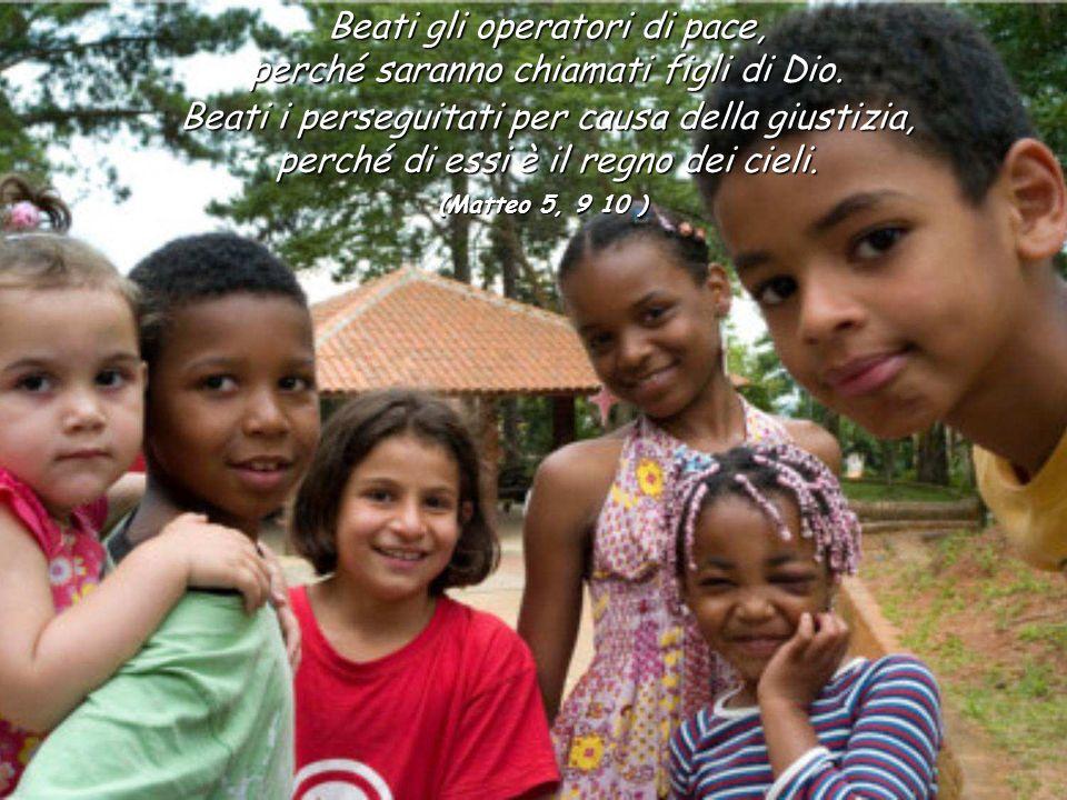Beati gli operatori di pace, perché saranno chiamati figli di Dio. Beati i perseguitati per causa della giustizia, perché di essi è il regno dei cieli