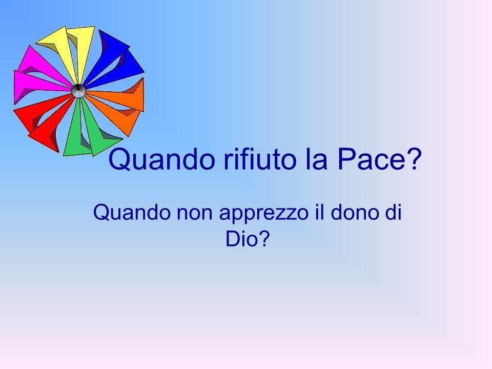 Quando rifiuto la Pace? Quando non apprezzo il dono di Dio?