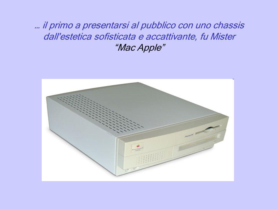 … il primo a presentarsi al pubblico con uno chassis dall estetica sofisticata e accattivante, fu Mister Mac Apple