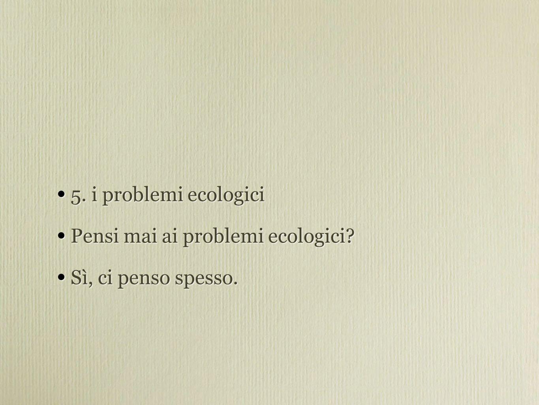 5. i problemi ecologici Pensi mai ai problemi ecologici.