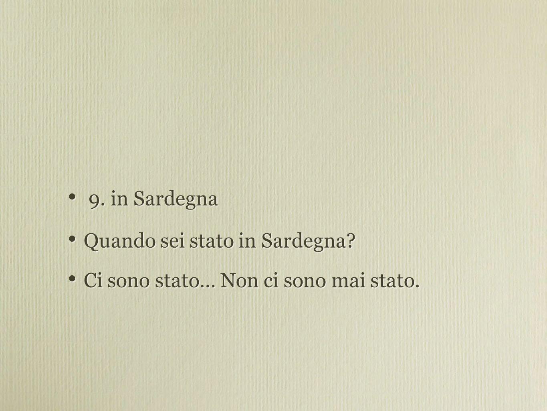 9. in Sardegna Quando sei stato in Sardegna. Ci sono stato… Non ci sono mai stato.