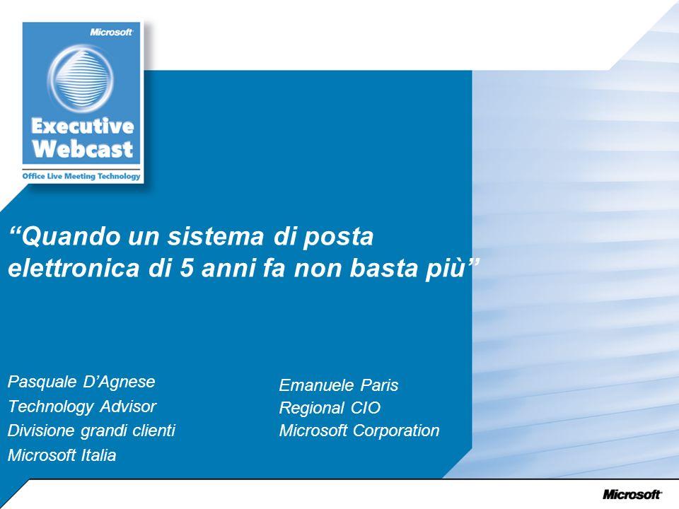 Quando un sistema di posta elettronica di 5 anni fa non basta più Pasquale DAgnese Technology Advisor Divisione grandi clienti Microsoft Italia Emanuele Paris Regional CIO Microsoft Corporation