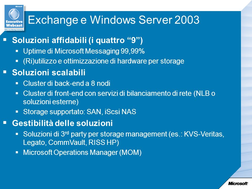 Exchange e Windows Server 2003 Soluzioni affidabili (i quattro 9) Uptime di Microsoft Messaging 99,99% (Ri)utilizzo e ottimizzazione di hardware per storage Soluzioni scalabili Cluster di back-end a 8 nodi Cluster di front-end con servizi di bilanciamento di rete (NLB o soluzioni esterne) Storage supportato: SAN, iScsi NAS Gestibilità delle soluzioni Soluzioni di 3 rd party per storage management (es.: KVS-Veritas, Legato, CommVault, RISS HP) Microsoft Operations Manager (MOM)