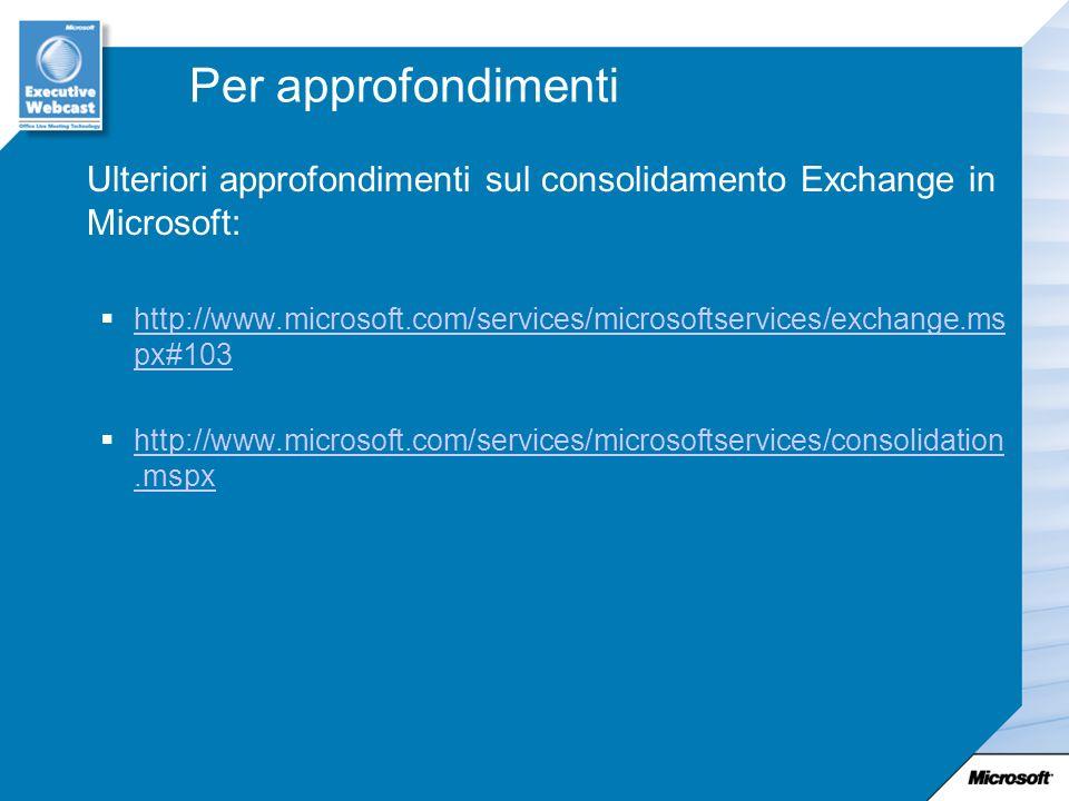 Per approfondimenti Ulteriori approfondimenti sul consolidamento Exchange in Microsoft: http://www.microsoft.com/services/microsoftservices/exchange.ms px#103 http://www.microsoft.com/services/microsoftservices/exchange.ms px#103 http://www.microsoft.com/services/microsoftservices/consolidation.mspx http://www.microsoft.com/services/microsoftservices/consolidation.mspx