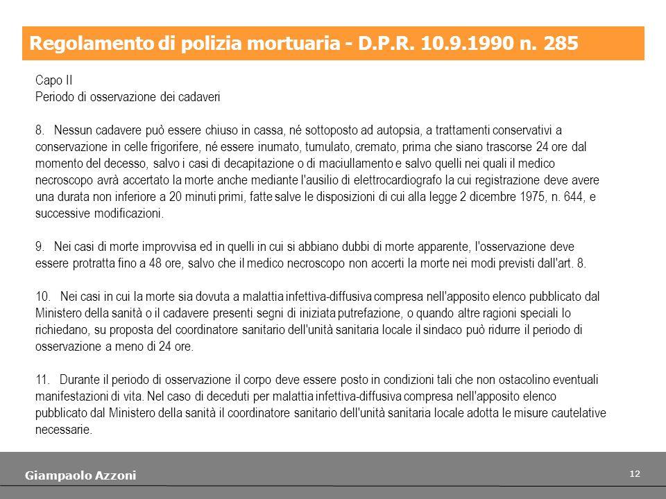 12 Giampaolo Azzoni Regolamento di polizia mortuaria - D.P.R. 10.9.1990 n. 285 Capo II Periodo di osservazione dei cadaveri 8. Nessun cadavere può ess