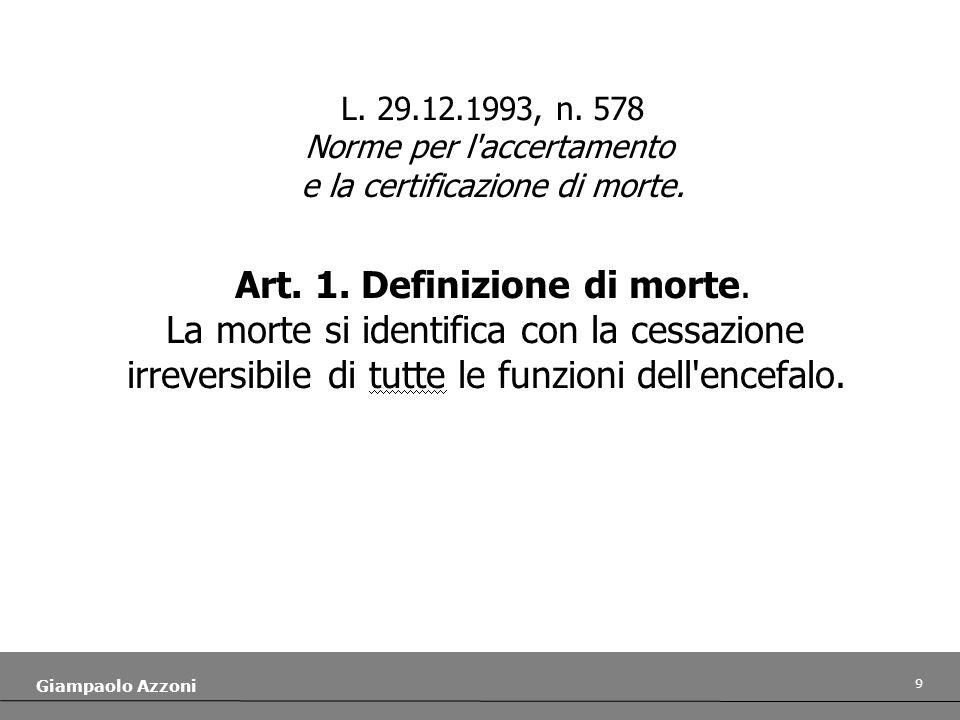 9 Giampaolo Azzoni L. 29.12.1993, n. 578 Norme per l'accertamento e la certificazione di morte. Art. 1. Definizione di morte. La morte si identifica c