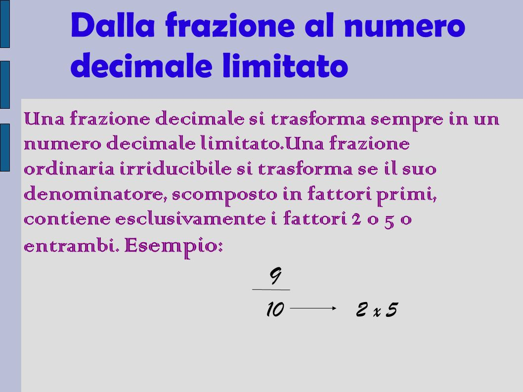 Dalla frazione al numero decimale limitato Una frazione decimale si trasforma sempre in un numero decimale limitato.Una frazione ordinaria irriducibile si trasforma se il suo denominatore, scomposto in fattori primi, contiene esclusivamente i fattori 2 o 5 o entrambi.