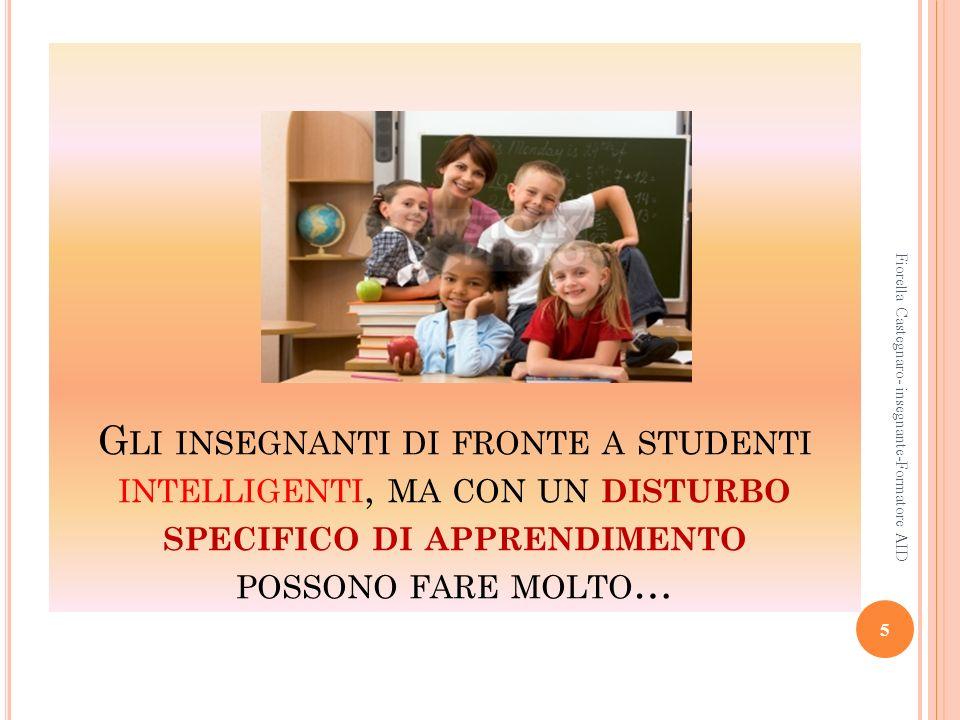 G LI INSEGNANTI DI FRONTE A STUDENTI INTELLIGENTI, MA CON UN DISTURBO SPECIFICO DI APPRENDIMENTO POSSONO FARE MOLTO … 5 Fiorella Castegnaro- insegnant