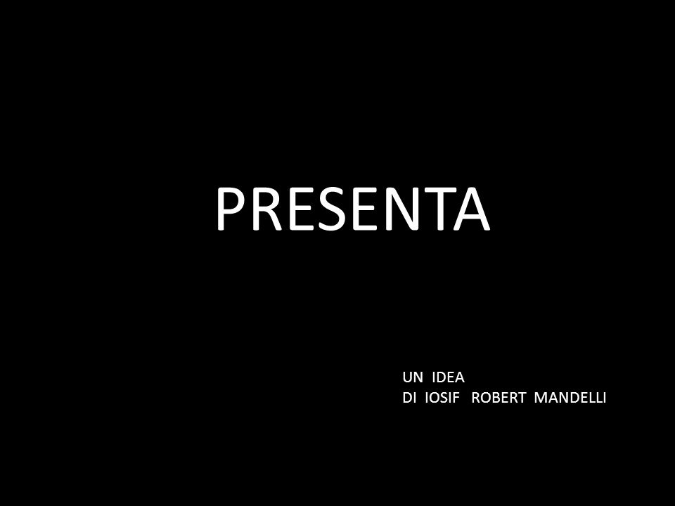 PRESENTA UN IDEA DI IOSIF ROBERT MANDELLI