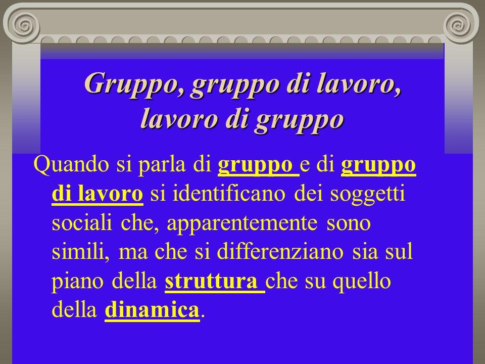 Gruppo, gruppo di lavoro, lavoro di gruppo Quando si parla di gruppo e di gruppo di lavoro si identificano dei soggetti sociali che, apparentemente so