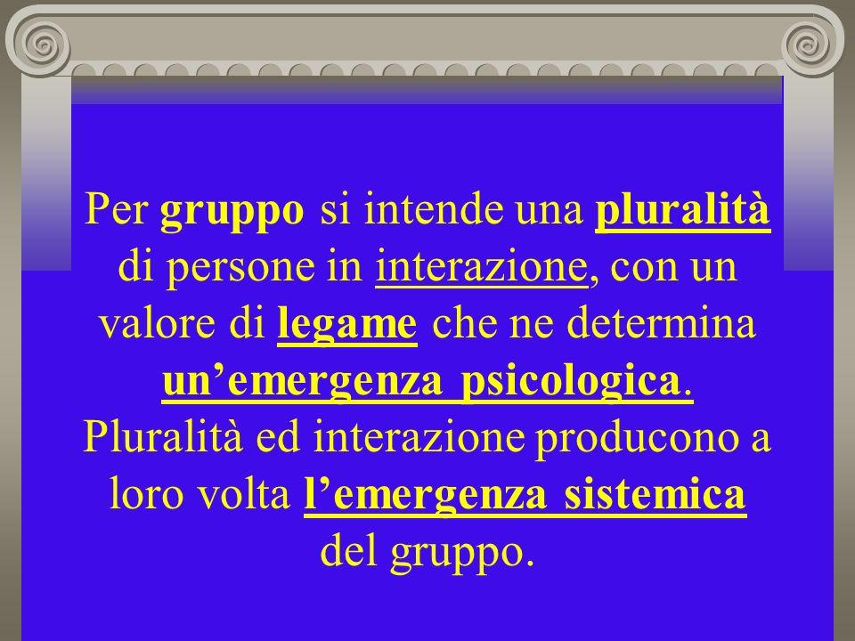 Per gruppo si intende una pluralità di persone in interazione, con un valore di legame che ne determina unemergenza psicologica. Pluralità ed interazi