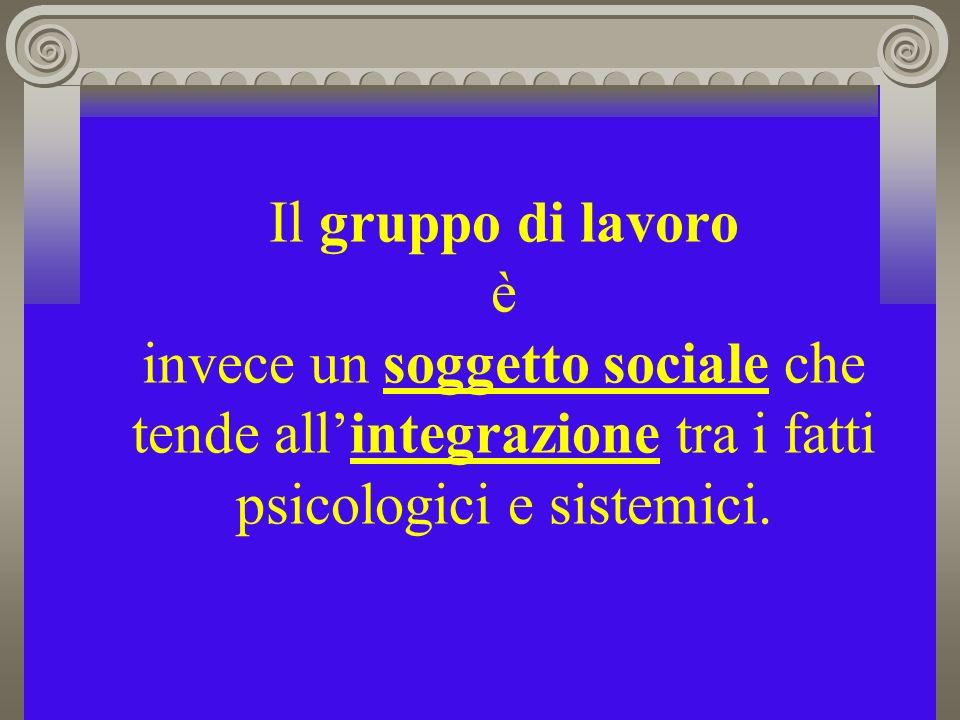 Il gruppo di lavoro è invece un soggetto sociale che tende allintegrazione tra i fatti psicologici e sistemici.