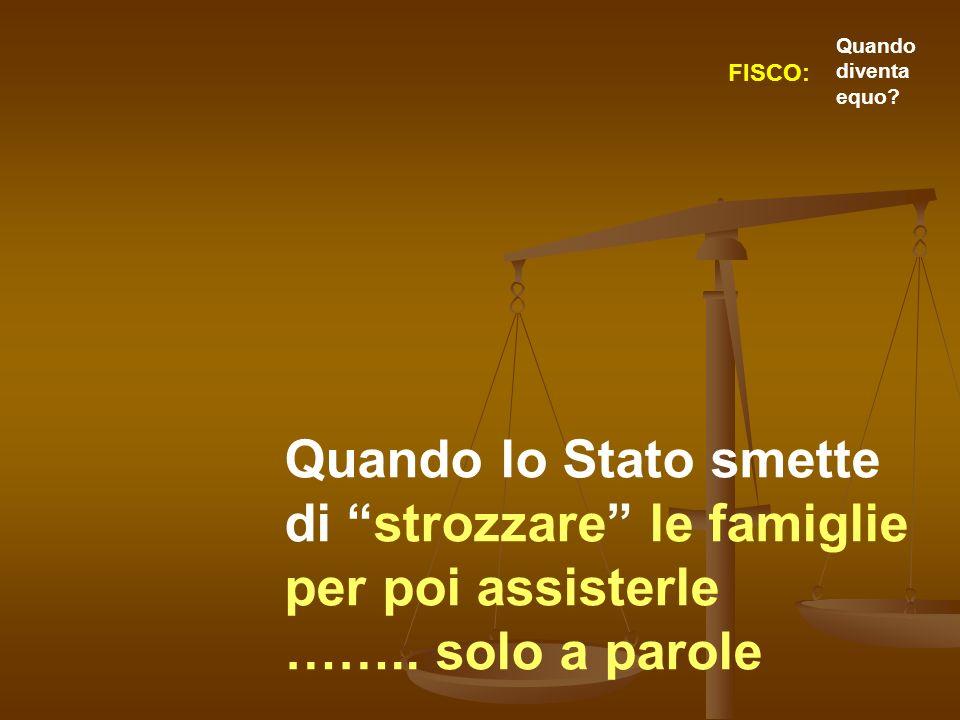 Quando lo Stato smette di strozzare le famiglie per poi assisterle …….. solo a parole FISCO: Quando diventa equo?