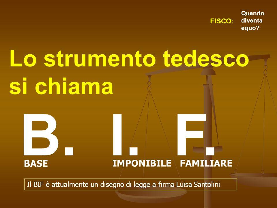 Lo strumento tedesco si chiama B. I. F. BASE IMPONIBILEFAMILIARE FISCO: Quando diventa equo? Il BIF è attualmente un disegno di legge a firma Luisa Sa