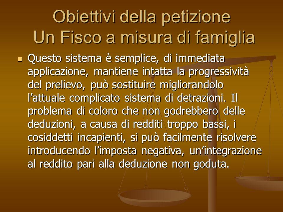 Obiettivi della petizione Un Fisco a misura di famiglia Questo sistema è semplice, di immediata applicazione, mantiene intatta la progressività del prelievo, può sostituire migliorandolo lattuale complicato sistema di detrazioni.