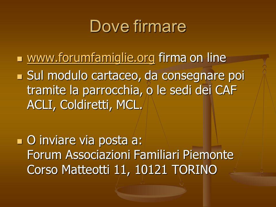 Dove firmare www.forumfamiglie.org firma on line www.forumfamiglie.org firma on line www.forumfamiglie.org Sul modulo cartaceo, da consegnare poi tramite la parrocchia, o le sedi dei CAF ACLI, Coldiretti, MCL.