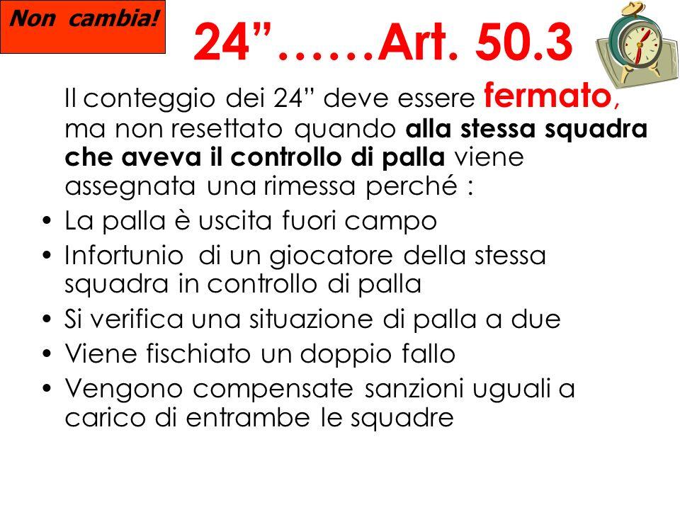 24……Art. 50.3 Il conteggio dei 24 deve essere fermato, ma non resettato quando alla stessa squadra che aveva il controllo di palla viene assegnata una