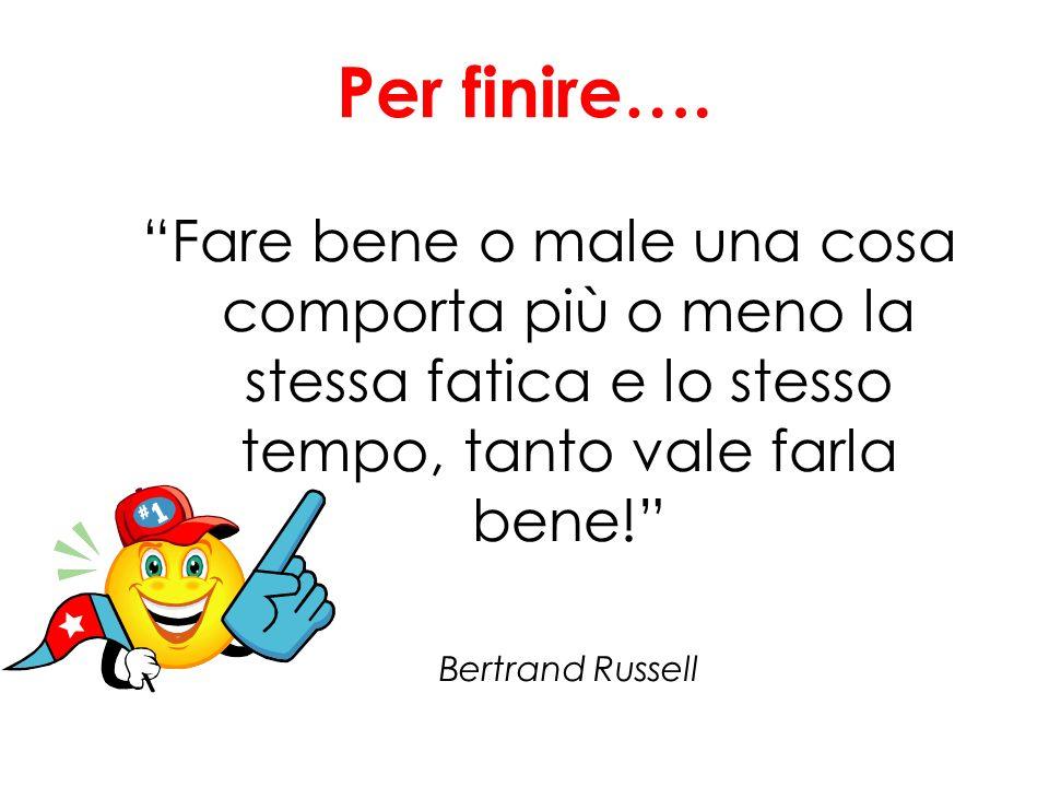 Per finire…. Fare bene o male una cosa comporta più o meno la stessa fatica e lo stesso tempo, tanto vale farla bene! Bertrand Russell