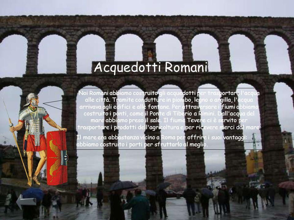 Acquedotti Romani Noi Romani abbiamo costruito gli acquedotti per trasportare l'acqua alle città. Tramite condutture in piombo, legno o argilla, l'acq