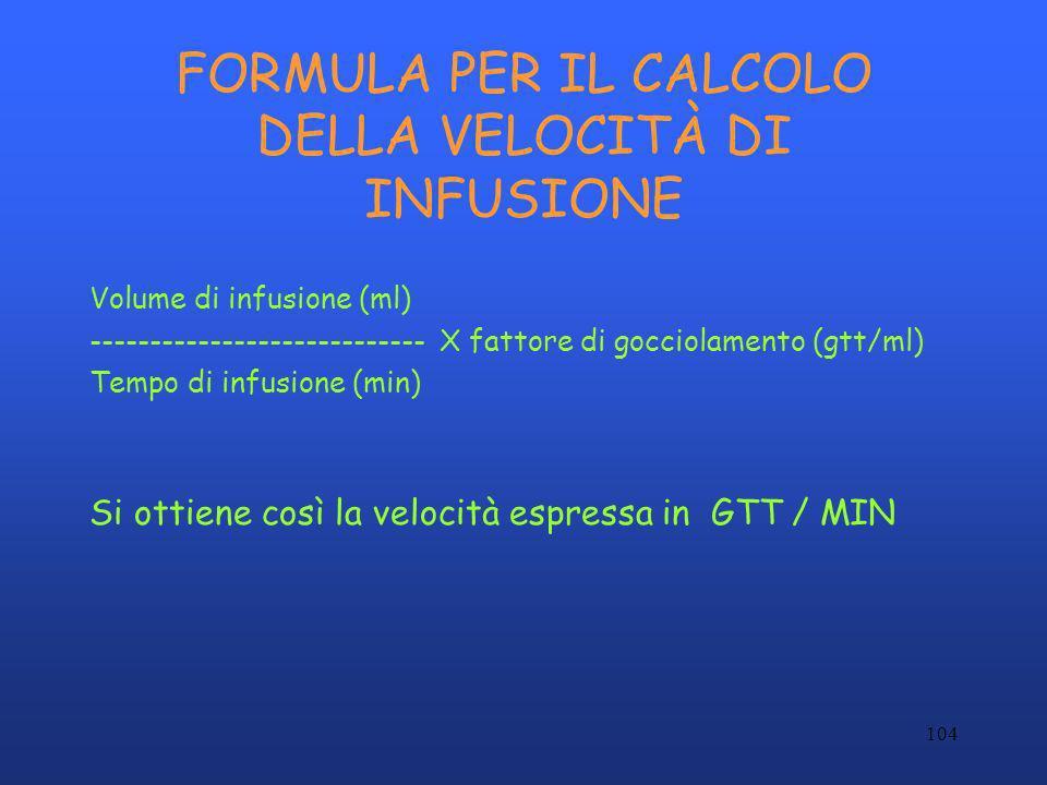 104 FORMULA PER IL CALCOLO DELLA VELOCITÀ DI INFUSIONE Volume di infusione (ml) ---------------------------- X fattore di gocciolamento (gtt/ml) Tempo