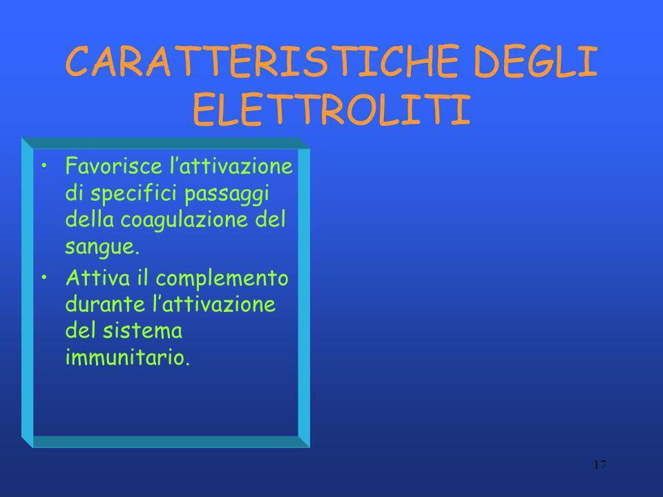 17 CARATTERISTICHE DEGLI ELETTROLITI Favorisce lattivazione di specifici passaggi della coagulazione del sangue. Attiva il complemento durante lattiva