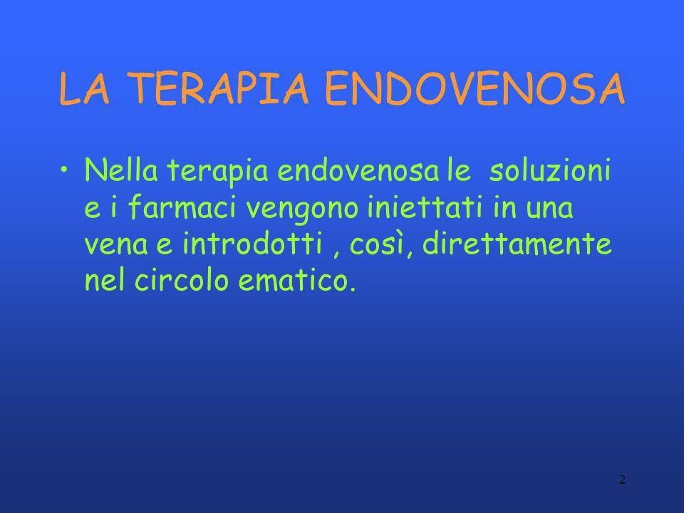 2 LA TERAPIA ENDOVENOSA Nella terapia endovenosa le soluzioni e i farmaci vengono iniettati in una vena e introdotti, così, direttamente nel circolo e
