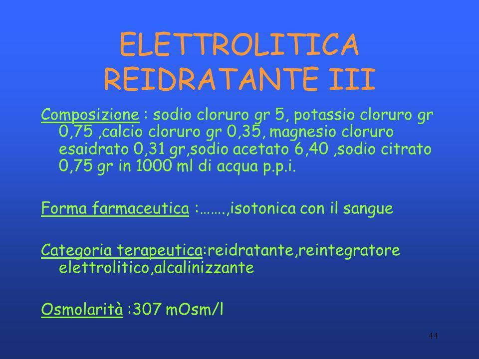 44 ELETTROLITICA REIDRATANTE III Composizione : sodio cloruro gr 5, potassio cloruro gr 0,75,calcio cloruro gr 0,35, magnesio cloruro esaidrato 0,31 g