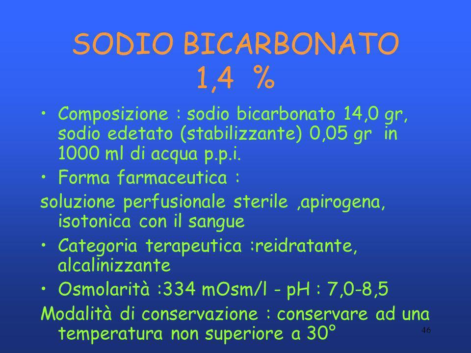 46 SODIO BICARBONATO 1,4 % Composizione : sodio bicarbonato 14,0 gr, sodio edetato (stabilizzante) 0,05 gr in 1000 ml di acqua p.p.i. Forma farmaceuti